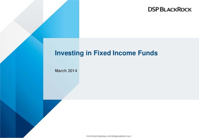 Investing in Fixed Income Funds March 2014 FOR PROFESSIONAL INTERMEDIARIES ONLY