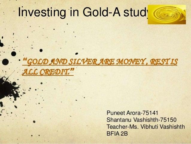 Investing in Gold-A studyPuneet Arora-75141Shantanu Vashishth-75150Teacher-Ms. Vibhuti VashishthBFIA 2B