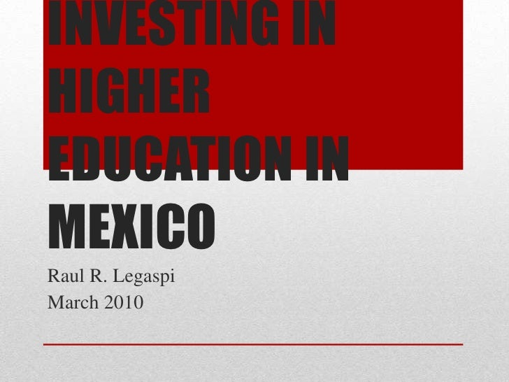 INVESTING IN HIGHER EDUCATION IN MEXICO<br />Raul R. Legaspi<br />March 2010<br />