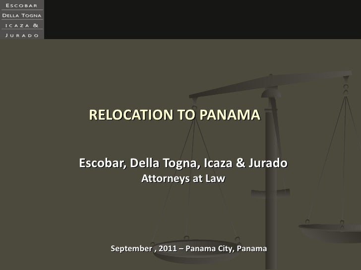 RELOCATION TO PANAMA Escobar, Della Togna, Icaza & Jurado Attorneys at Law September , 2011 – Panama City, Panama