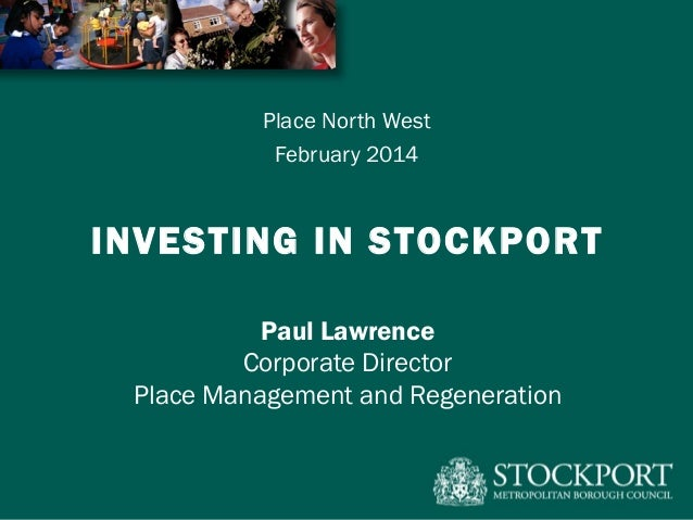 Place North West February 2014  INVESTING IN STOCKPORT Paul Lawrence Corporate Director Place Management and Regeneration