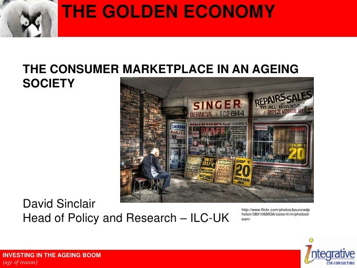 The Golden Economy<br />The Consumer Marketplace In An Ageing Society<br />David SinclairHead of Policy and Research – ILC...