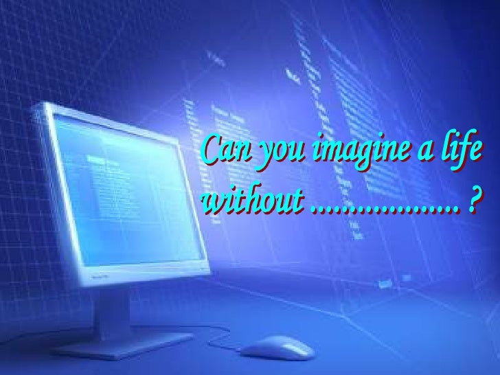 Can you imagine a life<br />without ................... ?<br />