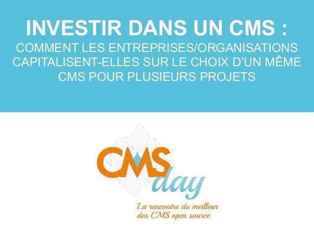 CMSday 2013 - Investir dans un CMS: Comment les entreprises capitalisent-elles sur le choix d'un même CMS pour plusieurs projets?