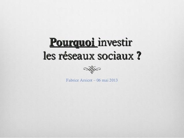 PourquoiPourquoi investirinvestirles réseaux sociauxles réseaux sociaux ??Fabrice Arsicot – 06 mai 2013