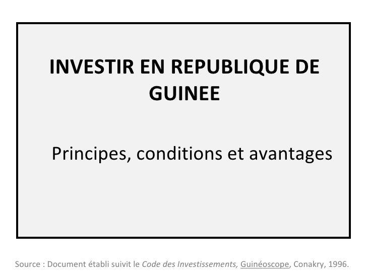 INVESTIR EN REPUBLIQUE DE GUINEE Principes, conditions et avantages Source : Document établi suivit le  Code des Investiss...