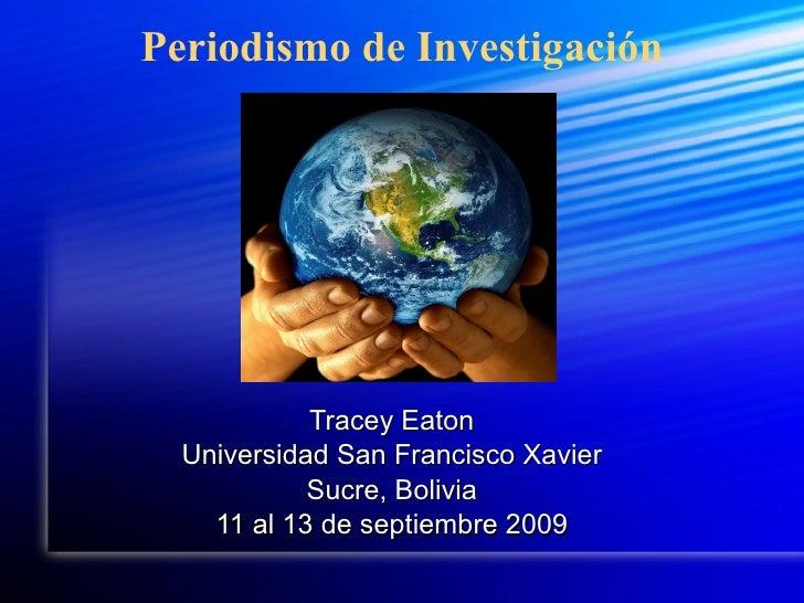 Periodismo de Investigación Tracey Eaton Universidad San Francisco Xavier Sucre, Bolivia 11 al 13 de septiembre 2009