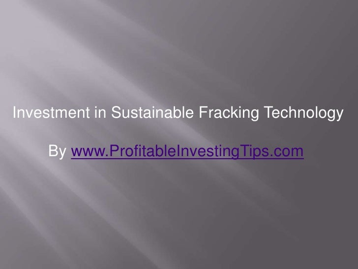 Investment in Sustainable Fracking Technology    By www.ProfitableInvestingTips.com