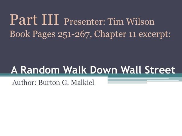A Random Walk Down Wall Street Author: Burton G. Malkiel Part III Presenter: Tim Wilson Book Pages 251-267, Chapter 11 exc...
