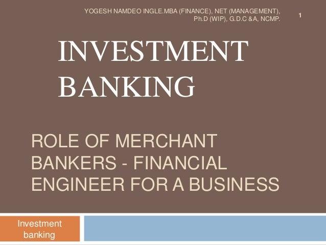 ROLE OF MERCHANT BANKERS - FINANCIAL ENGINEER FOR A BUSINESS INVESTMENT BANKING Investment banking 1 YOGESH NAMDEO INGLE.M...
