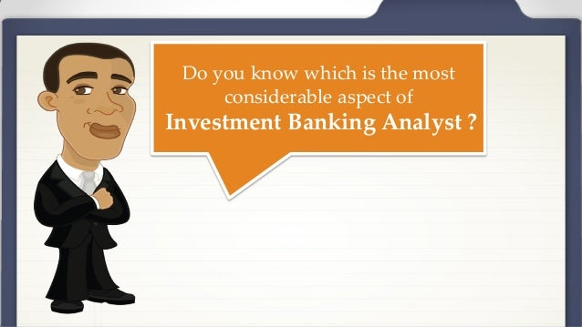Do you know which is the most considerable aspect of Investment Banking Analyst ?