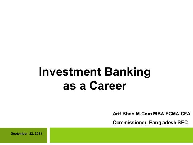 Investment Banking as a Career September 22, 2013 Arif Khan M.Com MBA FCMA CFA Commissioner, Bangladesh SEC
