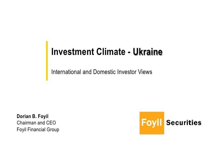 Investment Climate - Ukraine                 International and Domestic Investor ViewsDorian B. FoyilChairman and CEOFoyil...