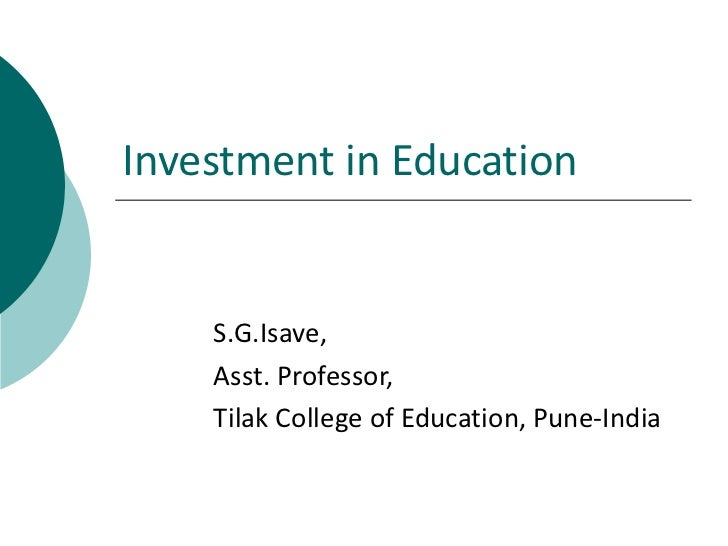 Investment in Education    S.G.Isave,    Asst. Professor,    Tilak College of Education, Pune-India