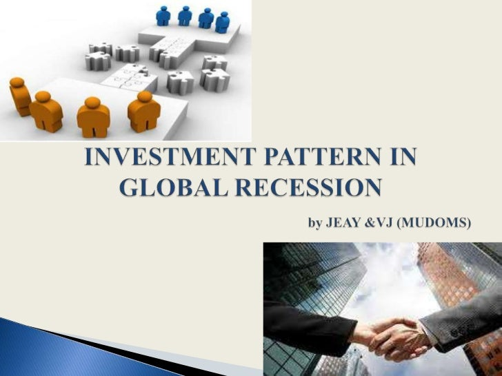 INVESTMENT PATTERN IN GLOBAL RECESSION by JEAY &VJ (MUDOMS)<br />