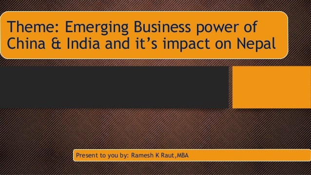 Theme: Emerging Business power of China & India and it's impact on Nepal  Present to you by: Ramesh K Raut,MBA