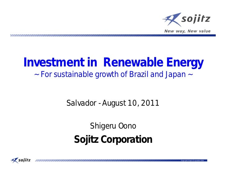 Investment in Renewable Energy ~ For sustainable growth of Brazil and Japan ~          Salvador - August 10, 2011         ...