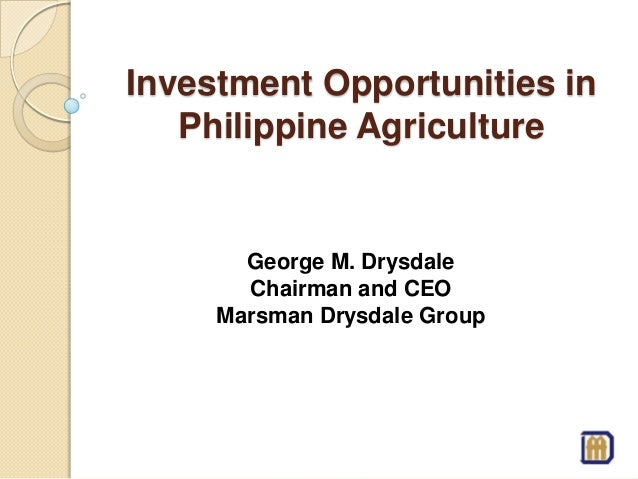 Investment Opportunities in Philippine Agriculture George M. Drysdale Chairman and CEO Marsman Drysdale Group