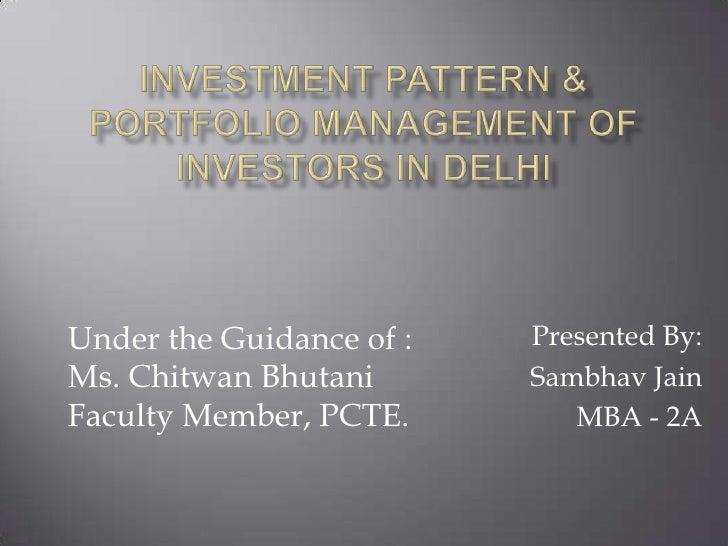 Investment Pattern & Portfolio Management of Investors in Delhi<br />Presented By:<br />SambhavJain<br />MBA - 2A<br />Und...