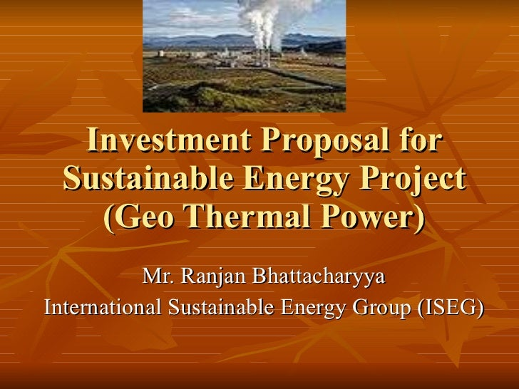 Investment Proposal for Sustainable Energy Project (Geo Thermal Power) Mr. Ranjan Bhattacharyya International Sustainable ...