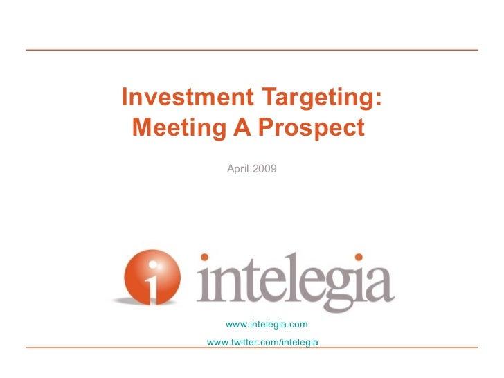 Investment Targeting:  Meeting A Prospect           April 2009               www.intelegia.com       www.twitter.com/intel...