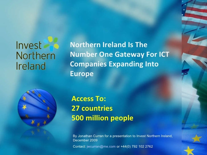 Northern Ireland Is The Number One Gateway For ICT Companies Expanding Into Europe Access To: 27 countries 500 million peo...