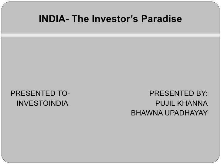 PRESENTED TO-   PRESENTED BY: INVESTOINDIA   PUJIL KHANNA   BHAWNA UPADHAYAY INDIA- The Investor's Paradise