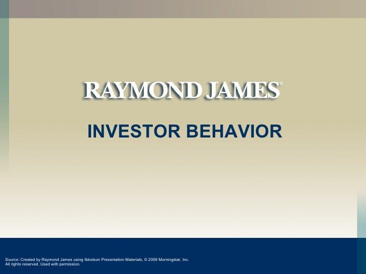 INVESTOR BEHAVIOR Source: Created by Raymond James using Ibbotson Presentation Materials,  © 2009  Morningstar, Inc. All r...
