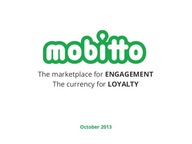 The marketplace for ENGAGEMENT The currency for LOYALTY  October 2013