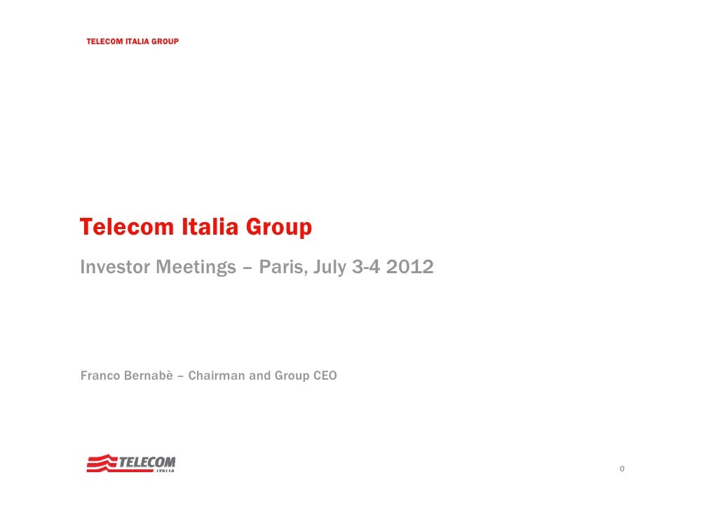 TELECOM ITALIA GROUPTelecom Italia GroupInvestor Meetings – Paris, July 3-4 2012Franco Bernabè – Chairman and Group CEO   ...