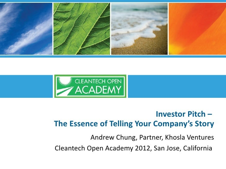 Investor Pitch –The Essence of Telling Your Company's Story           Andrew Chung, Partner, Khosla VenturesCleantech Open...