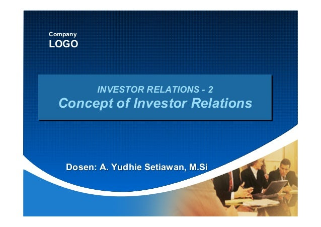 Company LOGO INVESTOR RELATIONS - 2 Concept of Investor Relations Dosen: A. Yudhie Setiawan, M.Si