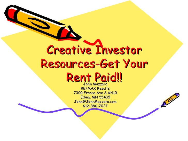 Creative Investor Resources-Get Your Rent Paid!! John Mazzara RE/MAX Results 7300 France Ave S #410 Edina, MN 55435 [email...