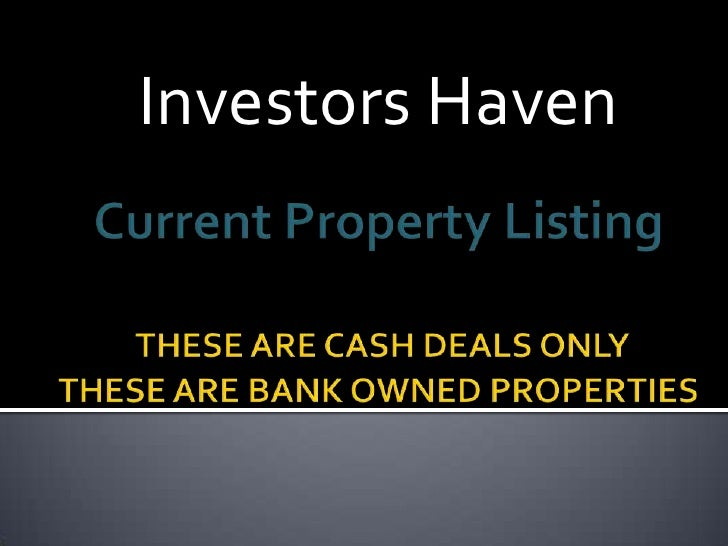 Investors Haven<br />Current Property ListingTHESE ARE CASH DEALS ONLY  THESE ARE BANK OWNED PROPERTIES    <br />