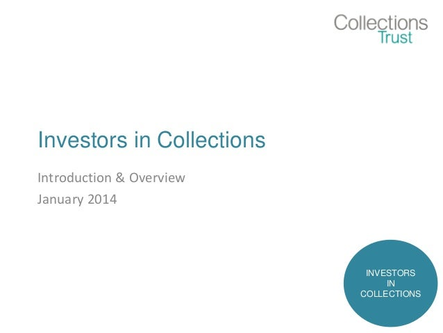 Investors in Collections Introduction & Overview January 2014 INVESTORS IN COLLECTIONS