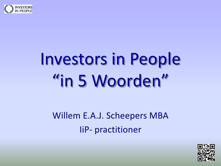 """Investors in People """"in 5 Woorden""""<br />Willem E.A.J. Scheepers MBA<br />IiP- practitioner<br />"""
