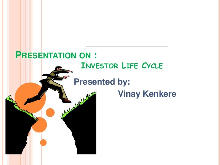 PRESENTATION ON :             INVESTOR LIFE CYCLE            Presented by:                      Vinay Kenkere