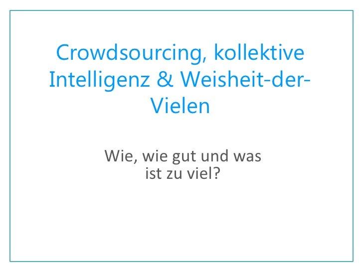 Crowdsourcing, kollektive Intelligenz & Weisheit-der-Vielen <br />Wie, wie gut und was ist zu viel?<br />