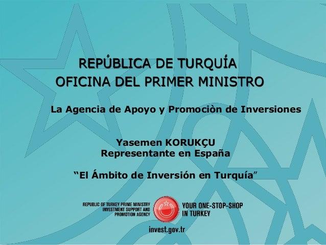 REPÚBLICA DE TURQUÍAOFICINA DEL PRIMER MINISTROLa Agencia de Apoyo y Promociòn de InversionesYasemen KORUKÇURepresentante ...