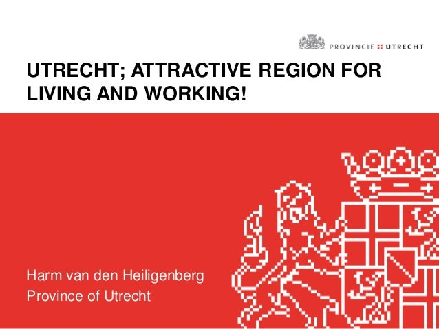 UTRECHT; ATTRACTIVE REGION FOR LIVING AND WORKING! Harm van den Heiligenberg Province of Utrecht