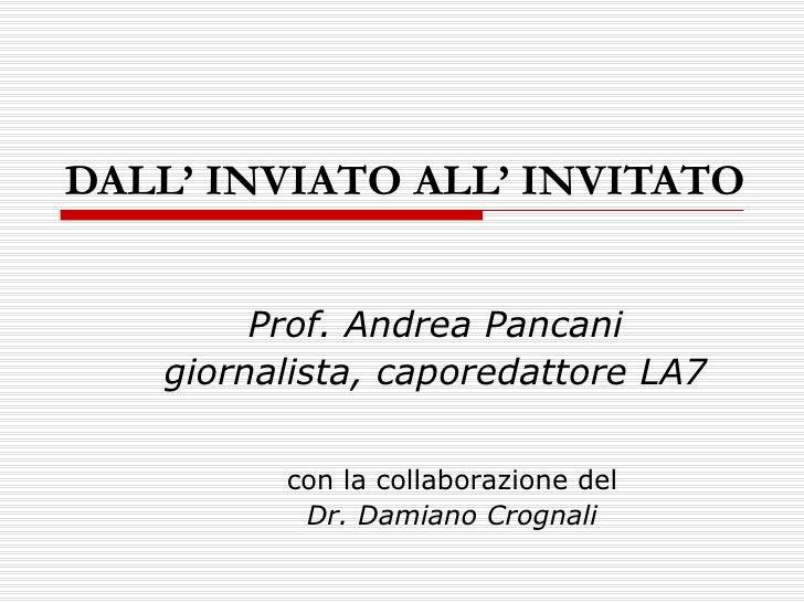DALL' INVIATO ALL' INVITATO Prof. Andrea Pancani giornalista, caporedattore LA7 con la collaborazione del Dr. Damiano Crog...