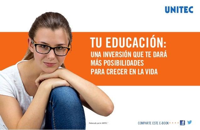 Elaborado por la UNITEC ® COMPARTE ESTE E-BOOK TU EDUCACIÓN: UNA INVERSIÓN QUE TE DARÁ MÁS POSIBILIDADES PARA CRECER EN LA...