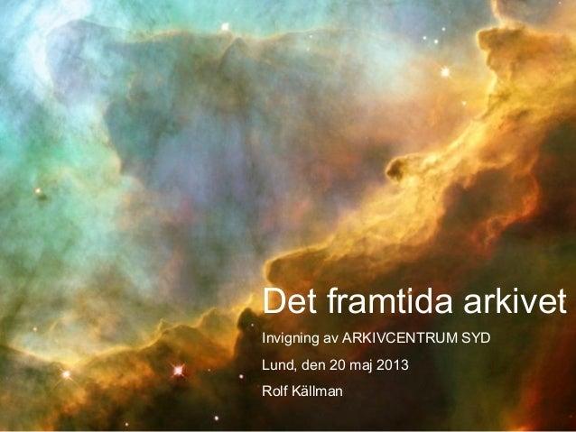 Det framtida arkivetInvigning av ARKIVCENTRUM SYDLund, den 20 maj 2013Rolf Källman