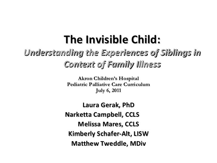 The Invisible Child: Understanding the Experiences of Siblings in Context of Family Illness Laura Gerak, PhD Narketta Camp...