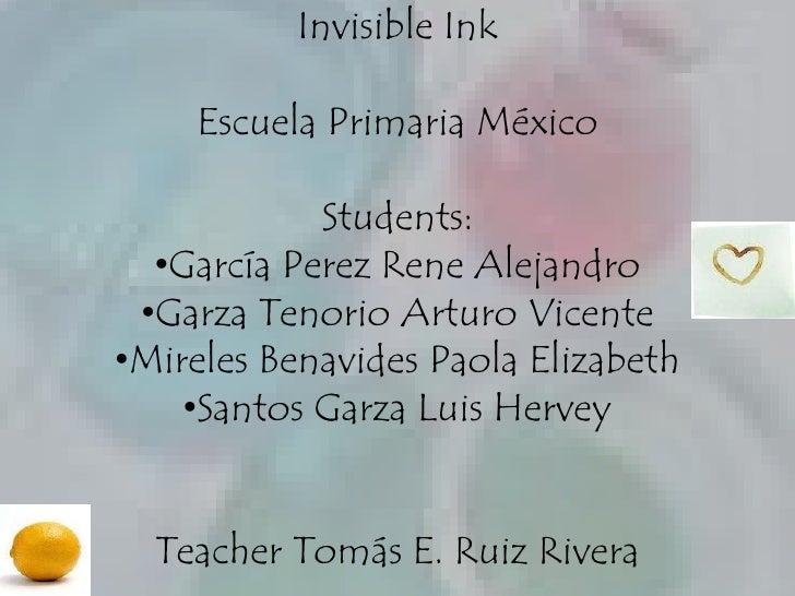 Invisible Ink<br />EscuelaPrimaria México<br />Students:<br /><ul><li>García Perez Rene Alejandro