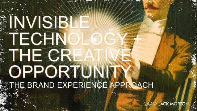 THE BRAND EXPERIENCE APPROACH INVISIBLE TECHNOLOGY + THE CREATIVE OPPORTUNITY