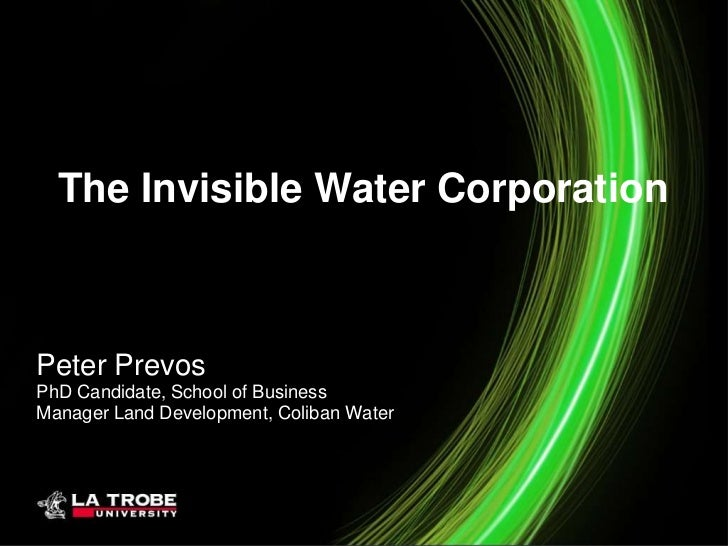 The Invisible Water CorporationPeter PrevosPhD Candidate, School of BusinessManager Land Development, Coliban Water