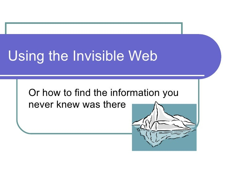 Using the Invisible Web Or how to find the information you never knew was there