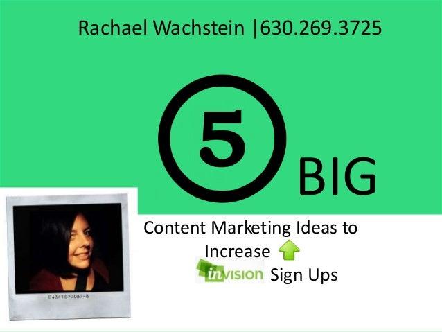 Rachael Wachstein |630.269.3725 BIG Content Marketing Ideas to Increase Sign Ups