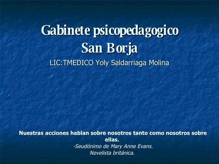 Gabinete psicopedagogico San Borja LIC:TMEDICO Yoly Saldarriaga Molina Nuestras acciones hablan sobre nosotros tanto como ...